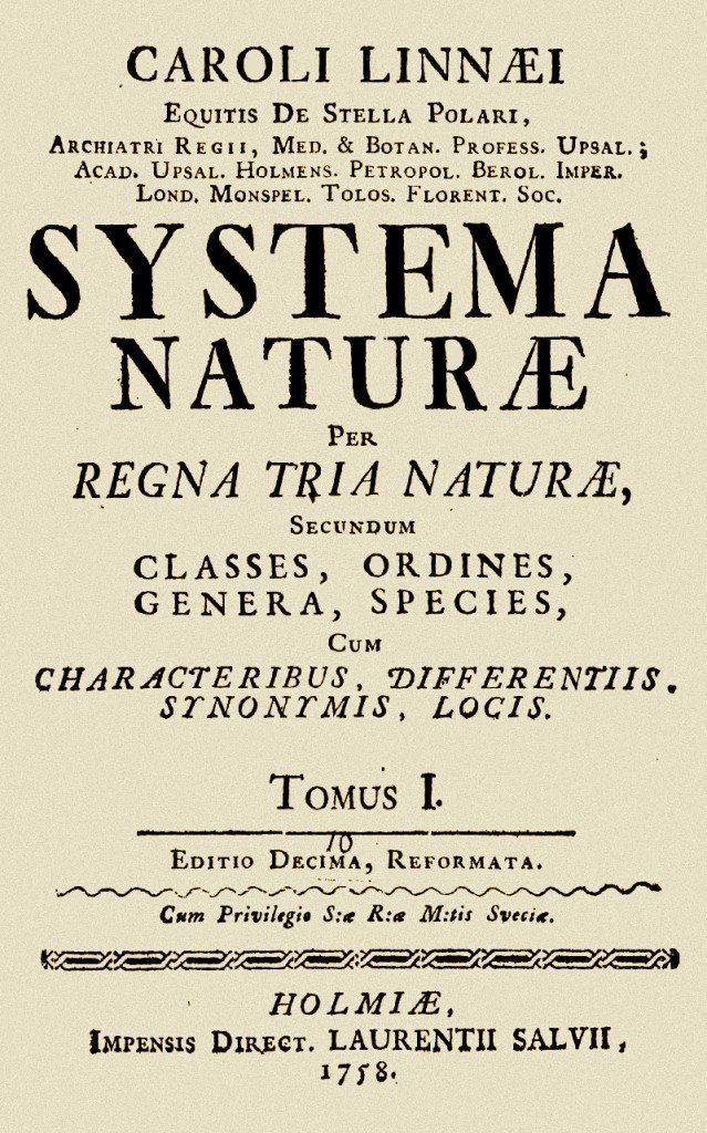 Carl von Linné - Systema Naturae  En 1735, Carl von Linné (1707-1778) publie le premier essai de classification systématique des trois règnes minéral, végétal et animal. Son Systema naturæ divise les animaux en six groupes (Quadrupèdes, Oiseaux, Amphibiens, Poissons, Insectes et Vers), déterminés en fonction d'organes spécifiques : dents, becs, nageoires ou ailes. La dixième édition, de 1758, généralise le système de nomenclature binomiale (un double nom latin, générique et spécifique, pour chaque espèce).